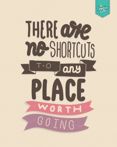 no shortcuts to any place worth going